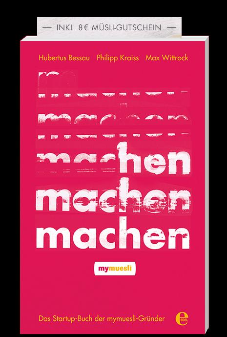 Jetzt bestellen! - machen –Das Startup-Buch der mymuesli-Gründer von Hubertus Bessau, Max Wittrock und Philipp Kraiss (edel Verlag 2017)nur €16,95 inkl.8€ Müsligutschein!… bestellen auf mymuesli.com … bestellen bei Amazon… oder im stationären Buchhandel
