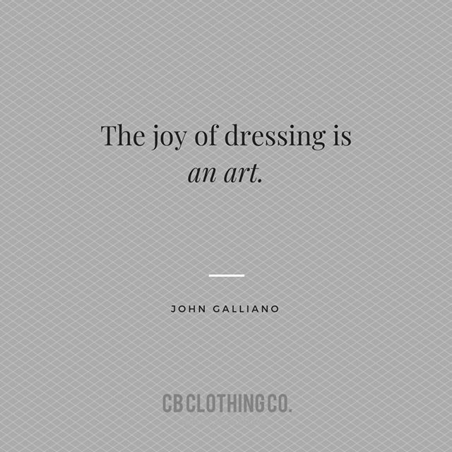 """The joy of dressing is an art."" —John Gallian"