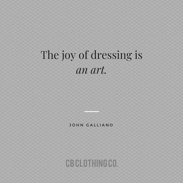 """The joy of dressing is an art."" —John Gallian"