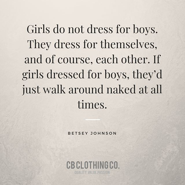 """Girls do not dress for boys. They dress for themselves, and of course, each other. If girls dressed for boys, they'd just walk around naked at all times."" —Betsey Johnson"