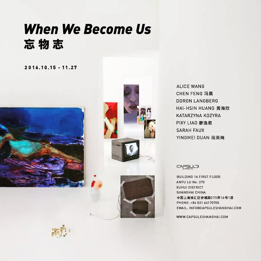 When We Become Us   Opening: 5pm – 8pm, 15th October, 2016  Duration: 15th October – 27th November 2016  Capsule: 1st Floor, Building 16, Anfu Lu 275 Nong, Xuhui District, Shanghai, China  Artists: Alice Wang, Chen Feng, Doran Langberg, Hai-Hsin Huang, Katarzyna Kozyra, Pixy Liao, Sarah Faux, Yinmei Duan