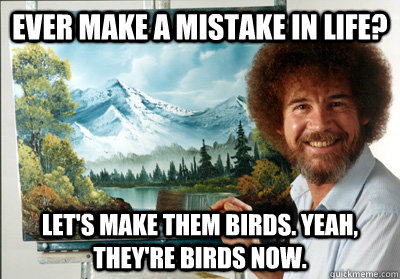My mistakes are your birds.