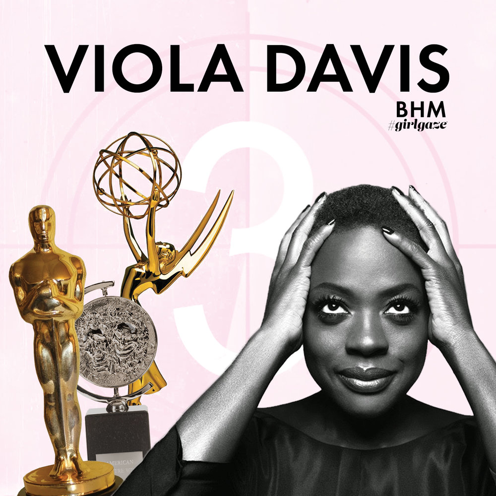 "Viola Davis best known for her role in How to Get Away With Murder, is the only Black woman who has been nominated for three Academy Awards, and won one. Davis' excellence in acting have allowed her to be the only Black actor to achieve the Triple Crown of Acting, winning an Academy, Emmy, and Tony Award for acting categories.     She continues to make history by also being the first Black actress to receive three Oscar nominations and the first Black actress to win Outstanding Lead Actress in a Drama Series at the Emmy Awards. ""It is a time when Black women now have no choice but to take matters in their own hands and create images for ourselves ... It's up to us to look for the material, it's up to us to produce it ourselves, it's up to us to choose the stories."""