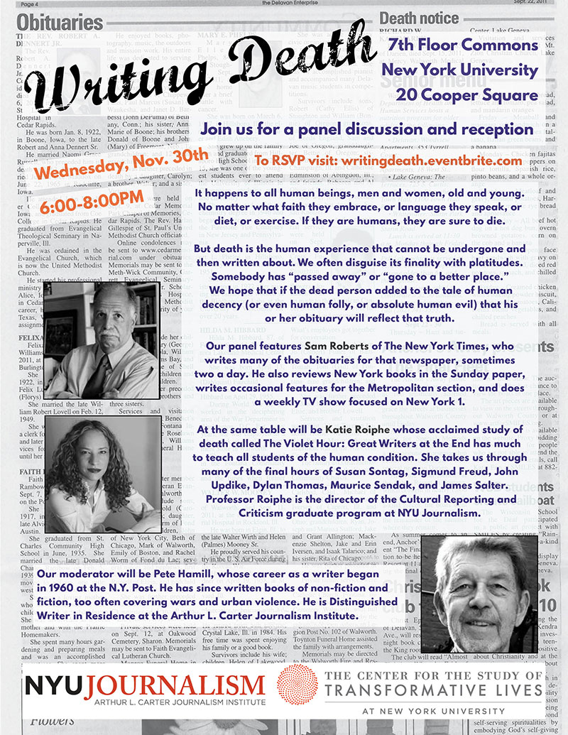 Wednesday, November 30th |6:00-8:00PM 7th Floor Commons,20 Cooper Square, NYC Open to the public   Refreshments will be served, please RSVP here .  Presented by NYU Journalism and   The Center for the Study of Transformative Lives , moderated by Distinguished Writer in Residence,Pete Hamill- join us for a panel discussion on writing death. Featuring Sam Roberts of The New York Times,who writes many of the obituaries for that newspaper, he also writes book reviews, and does a weekly TV show focused on New York 1.At the same table will be NYU Journalism Professor Katie Roiphe whose acclaimed study of death called The Violet Hour: Great Writers at the End has much to teach all students of the human condition. She takes us through many of the final hours of Susan Sontag, Sigmund Freud, John Updike, Dylan Thomas, Maurice Sendak, and James Salter.
