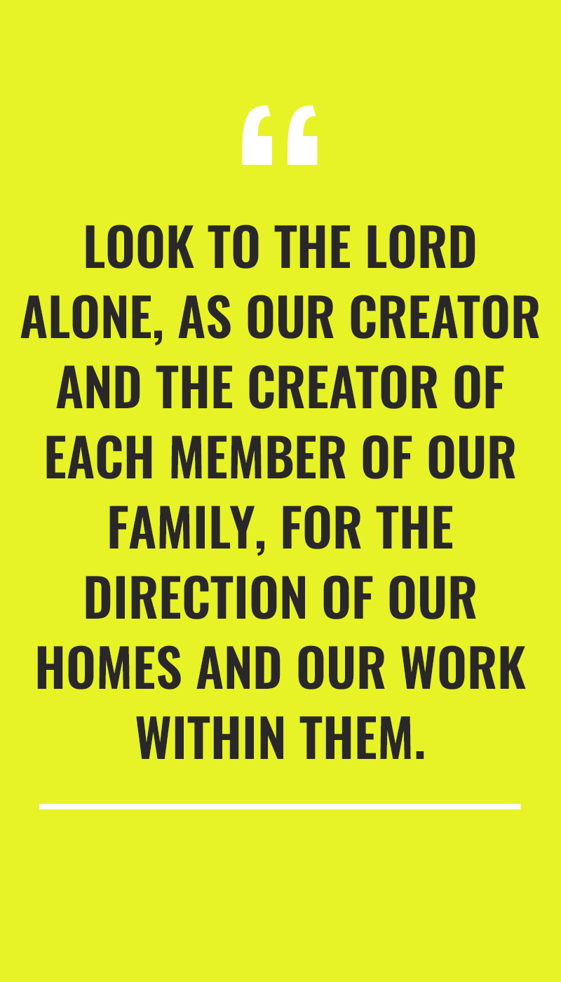 """look to the lord alone, as our creator and the creator of each member of our family, for the direction of our homes and our work within them."""