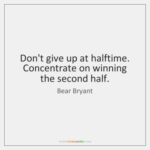 bear-bryant-dont-give-up-at-halftime-concentrate-on-quote-on-storemypic-a0296.png