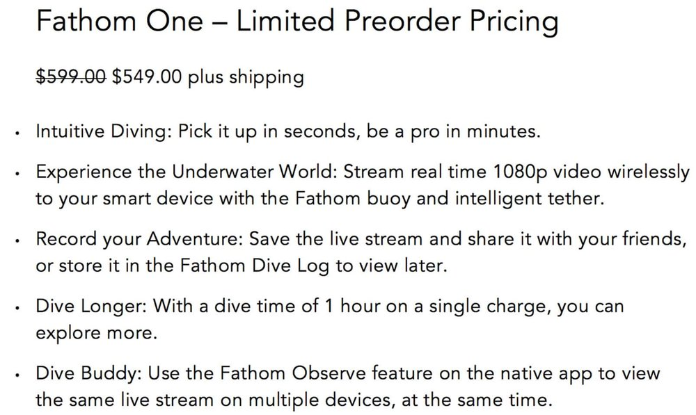 Intuitive Diving: Pick it up in seconds, be a pro in minutes.  Experience the Underwater World: Stream real time 1080p video wirelessly to your smart device with the Fathom buoy and intelligent tether. Record your Adventure: Save the live stream and share it with your friends, or store it in the Fathom Dive Log to view later. Dive Longer: With a dive time of 1 hour on a single charge, you can explore more. Dive Buddy: Use the Fathom Observe feature on the native app to view the same live stream on multiple devices, at the same time.