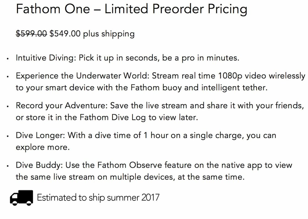 Fathom One $599.00 plus shipping Intuitive Diving: Pick it up in seconds, be a pro in minutes.  Experience the Underwater World: Stream real time 1080p video wirelessly to your smart device with the Fathom buoy and intelligent tether. Record your Adventure: Save the live stream and share it with your friends, or store it in the Fathom Dive Log to view later. Dive Longer: With a dive time of 1 hour on a single charge, you can explore more. Dive Buddy: Use the Fathom Observe feature on the native app to view the same live stream on multiple devices, at the same time.  Estimated to ship summer 2017