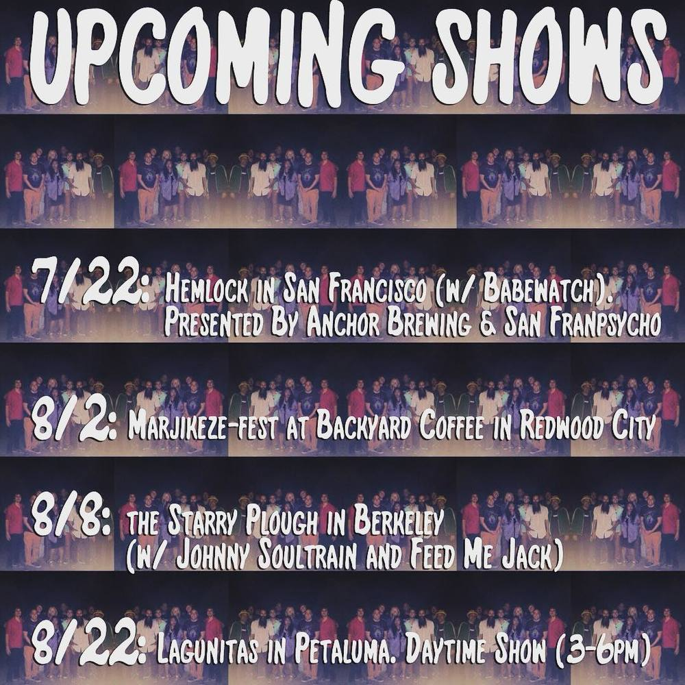 UPCOMING SHOWS 7/22: Hemlock in San Francisco (w/ Babewatch). Presented By Anchor Brewing & San Franpsycho 8/2: Marjikeze-fest at Backyard Coffee in Redwood City 8/8: the Starry Plough in Berkeley (w/ Johnny Soultrain and Feed Me Jack) 8/22: at Lagunitas in Petaluma. Daytime Show (3-6pm)