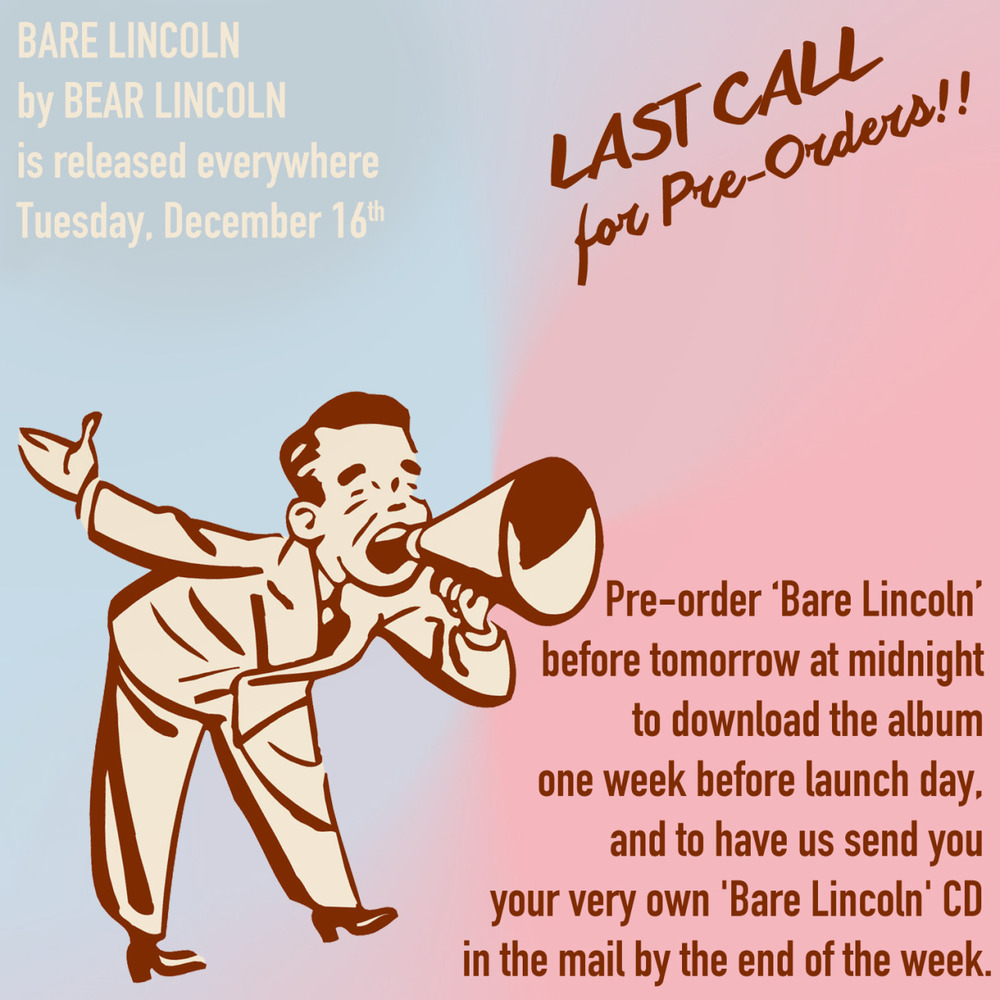 LAST CALL for Pre-Orders!! Pre-order 'Bare Lincoln' before tomorrow at midnight to download the album one week before launch day, and to have us send you your very own 'Bare Lincoln' CD in the mail by the end of the week. BARE LINCOLN by BEAR LINCOLN is released everywhere on Tuesday, December 16th.