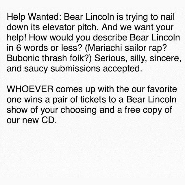 Help Wanted: Bear Lincoln is trying to nail down its elevator pitch. And we want your help!     How would you describe Bear Lincoln in 6 words or less? (Mariachi sailor rap? Bubonic thrash folk?) Serious, silly, sincere, and saucy submissions accepted.    WHOEVER comes up with the our favorite one wins a pair of tickets to a Bear Lincoln show of your choosing and a free copy of our new CD.