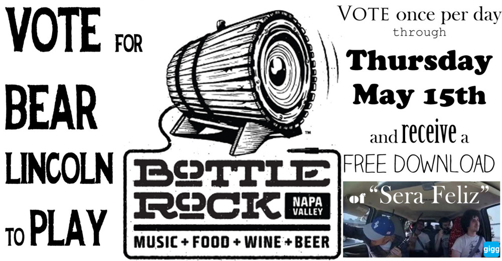 "Link here:   http://gigg.com/contest/bracket/373     We have the chance to play the  BottleRock Napa  music festival. We don't enjoy bugging you for votes and likes one bit, but we think this could be a very very cool opportunity for  us and we want to make it worth your while if you help us out.    Vote for Bear Lincoln  once per day through Thursday May 15th  and you will receive a  FREE  Download of our new song ""Sera Feliz.""    Available immediately: you will receive the acoustic version (live from the van), and you will receive the studio version as a pre-release to the next record when it is finished (within the next couple of months).   To Vote:   1.  Click the attached link -which takes you to the voting bracket - and and follow the steps below.  Find Bear Lincoln in the bottom right corner of the contest bracket and click our name to get to the current contest.  2.  Hit the ""Login to vote"" button and create a Gigg account. You can sever your ties to Gigg on Friday if you like.  3.  Return to the link and VOTE Bear Lincoln.        Once again the link to vote:          http://gigg.com/contest/bracket/373         To verify that you have voted (the honor system always), either A) send us an email at bearlincolnmusic@gmail.com or B) comment on this Facebook post by Friday.        Thanks y'all!!       - Aidan, Derek, Taylor, and Ben"