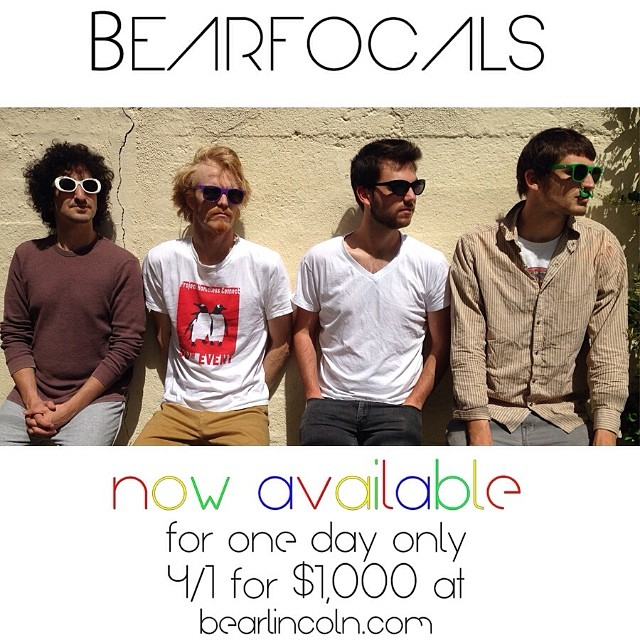 Press Release (04/01/2014): Astounding. Disruptive. Revolutionary. Ben Franklin may have invented the bifocals, but today - Bear Lincoln Laboraties brings you BEARFOCALS. Utilizing only the latest and greatest in emerging technologies, the musical band Bear Lincoln has announced they have now revolutionized the world of wearable electronic devices too. BEARFOCALS are now available available online at http://bearlincoln.bandcamp.com/merch - the Bear Lincoln store - for one day only - the first of April, 2014. Bear Lincoln BEARFOCALS broadcast several channels of video including music videos, exclusive interviews, and a 24/7 Bear Lincoln video feed (no, you can't turn it off). You also get an exclusive login to Bear Linkedin (the premiere bear-to-bear social network for professional bears). 16, 32, or 64 bearabyte memory configurations available - BearPlay compatible with other devices. Polar(Bear)ized lenses allow you to clearly see Polar Bears, wherever they may be hiding. The device also dispenses beverages, sploozes doozes, and much much more (new content added regularly). Order today - April 1st - you won't regret it. -Bear Lincoln