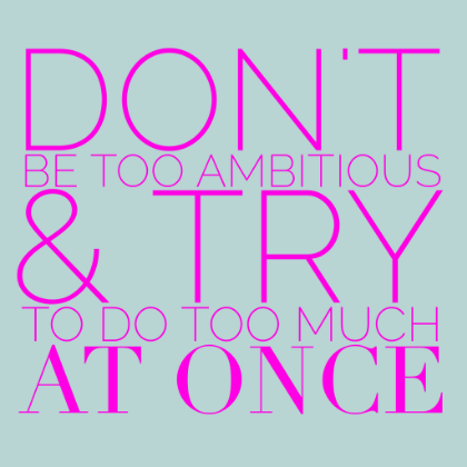 Don't be too ambitious