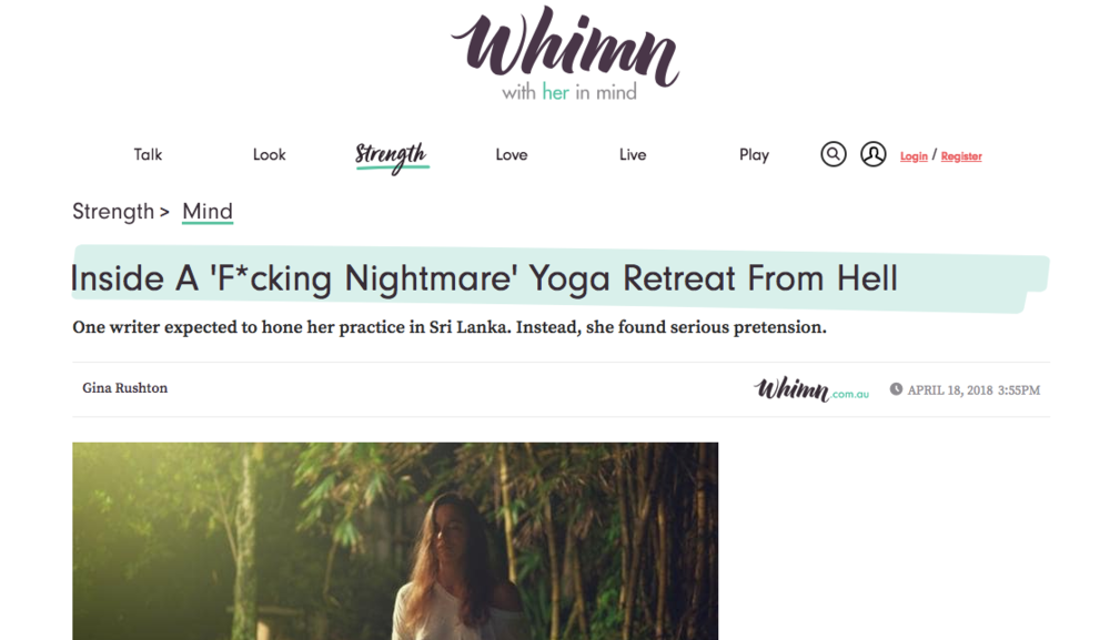 'Inside A 'F*cking Nightmare' Yoga Retreat From Hell'  – an extract from Gina Rushton's essay, published over at  Whimn