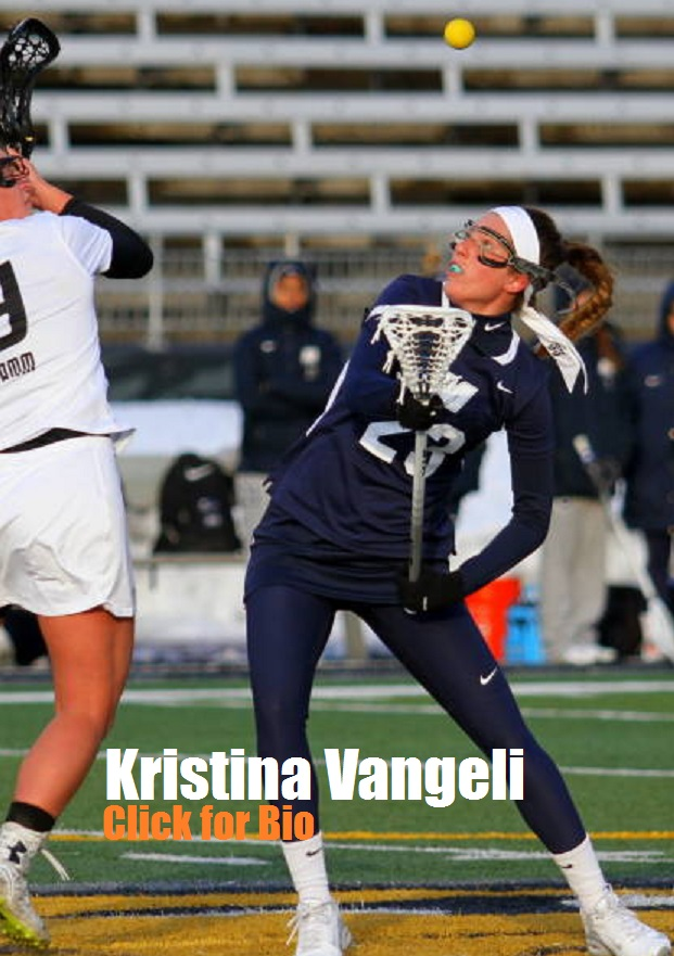 Kristina Vangeli  She was named Delaware Division 1st team both junior and senior year of high school. She holds the record at Hillsborough High School for most draw controls.    Kristina played D1 lacrosse for Monmouth University, and she set Monmouth's single-season record for draw controls, and placed 18th in the NCAA with 4.16 draw controls per game.    In addition, she finished 2nd in the NEC in draw controls.  Kristina currently holds the Monmouth University's record in draw controls.  In 2013 she also helped lead the Hawks to a regular season championship and a conference title.  She earned first team All-MAAC selection both junior and senior year.  She led the team in caused turnovers and was three-time MAAC defensive player of the week.  In addition she earned Mid-Major third team All- American.