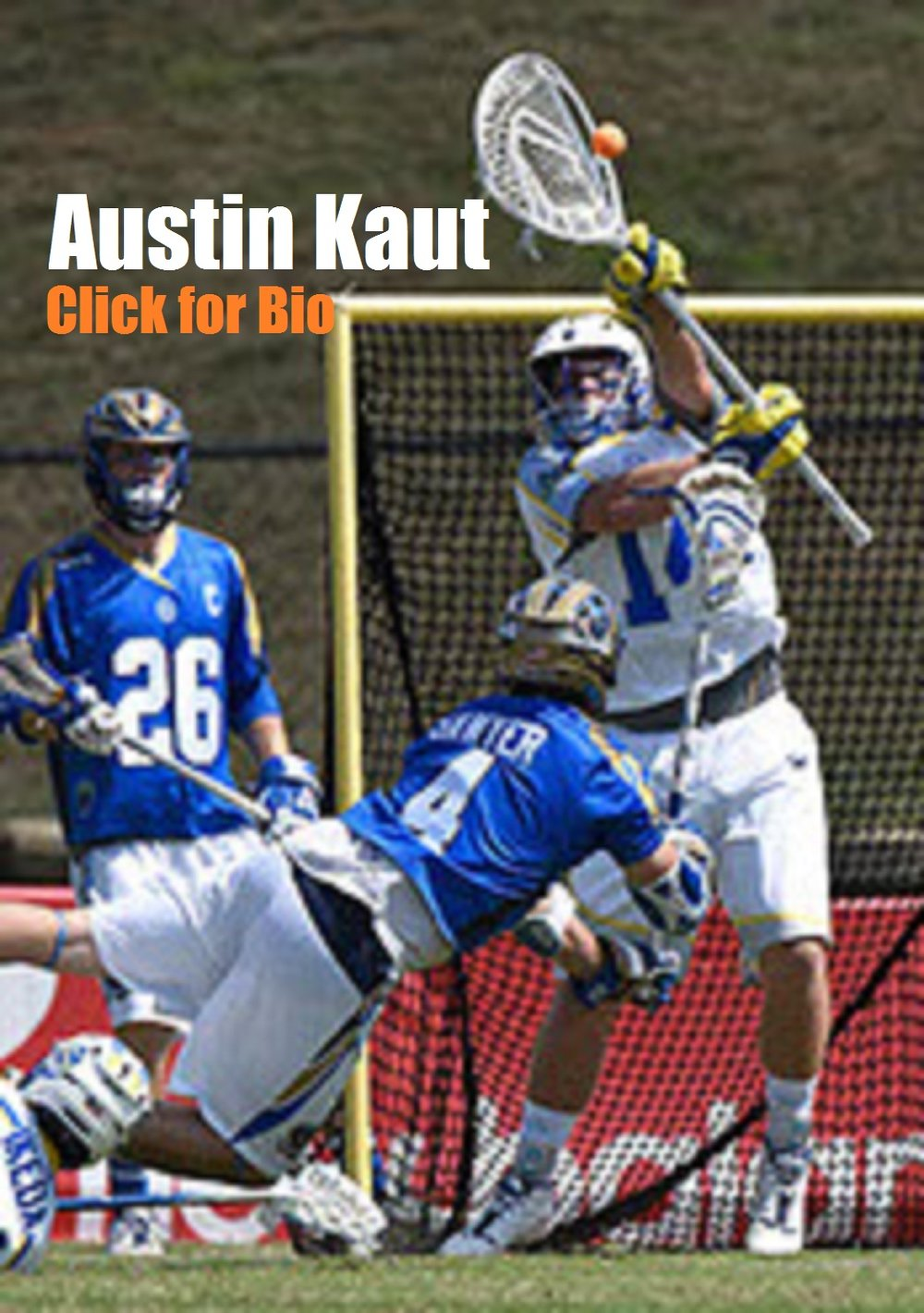 Austin Kaut    Member of the MLL Florida Launch    Ensign C. Markland Kelly, Jr. Award 2013 (Nation's Best Goalie)    4-Time All-CAA First Team 2011-2014    2-Time All-State 2009 and 2010    Penn State University Men's Lacrosse Team Captain 2013-2014    USILA First Team All-American 2013    2-Time All-State 2009 and 2010/ High School All-American 2010