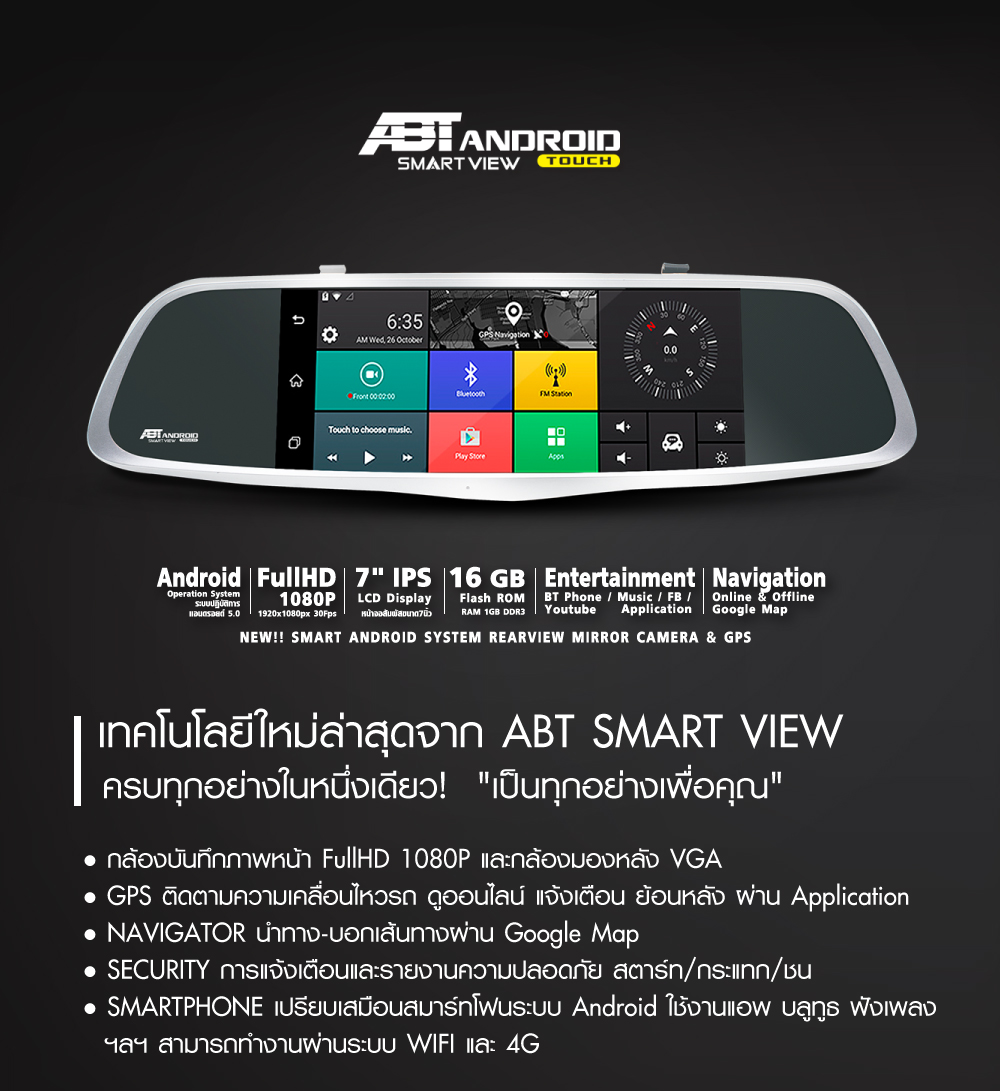 ABT SMART VIEW กล้องบันทึกภาพหน้า FullHD 1080P - หลัง HD 720P GPS ติดตามความเคลื่อนไหวรถ ดูออนไลน์ แจ้งเตือน ย้อนหลัง ผ่าน Application NAVIGATOR นำทาง-บอกเส้นทางผ่าน Google Map SECURITY การแจ้งเตือนและรายงานความปลอดภัย สตาร์ท/กระแทก/ชน SMARTPHONE เปรียบเสมือนสมาร์ทโฟนระบบ Android ใช้งานแอพ บลูทูธ ฟังเพลงฯลฯ สามารถทำงานผ่านระบบ WIFI และ 3G 4G