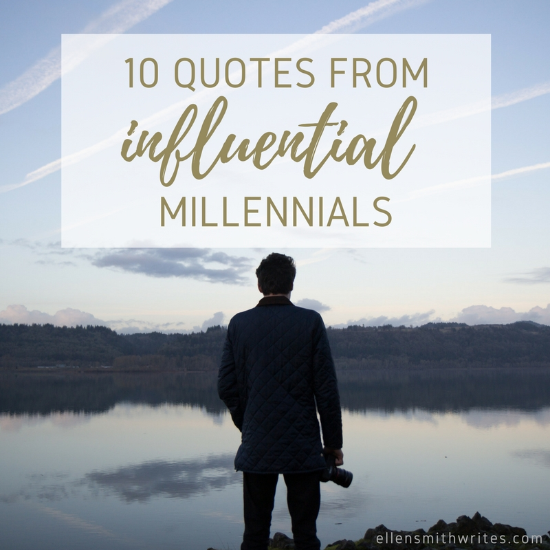 10 Quotes from Influential Millennials || www.ellensmithwrites.com