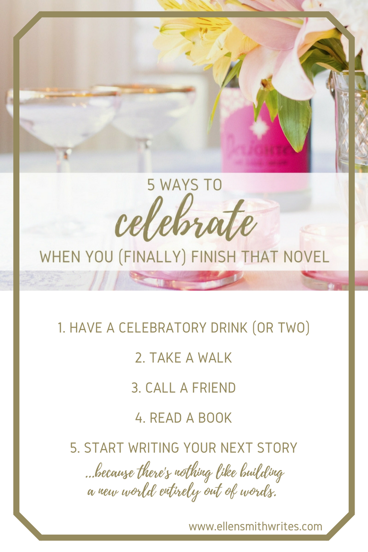 5 Ways To Celebrate When You (Finally) Finish That Novel || www.ellensmithwrites.com