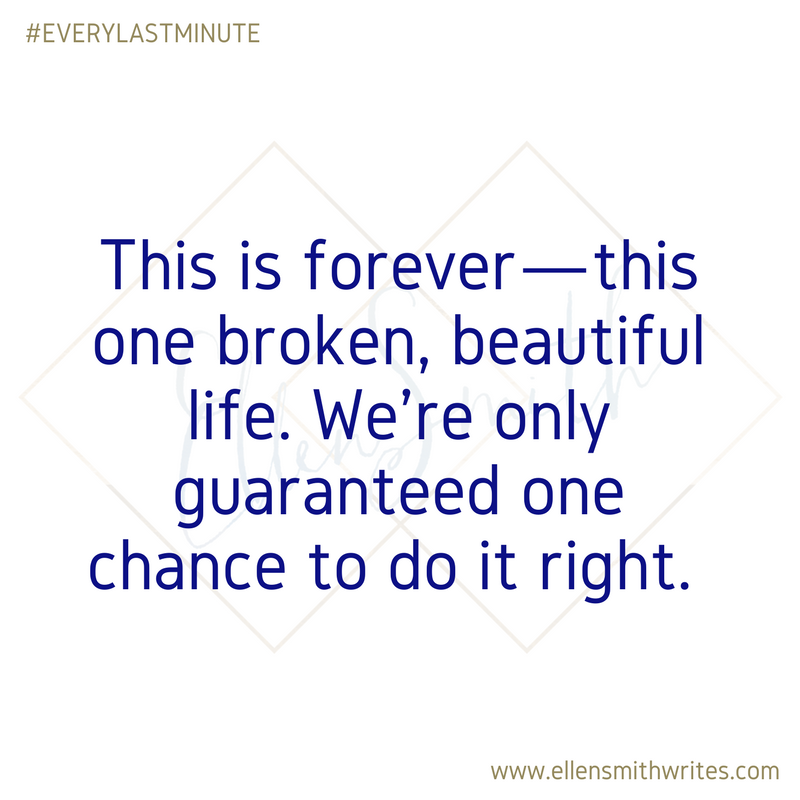 """This is forever--this one broken, beautiful life. We're only guaranteed one chance to do it right."" Book quote from EVERY LAST MINUTE by Ellen Smith"