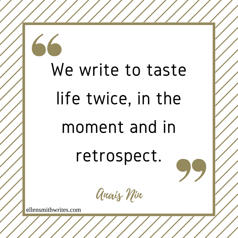 """We write to taste life twice, in the moment and in retrospect."" Anais Nin 