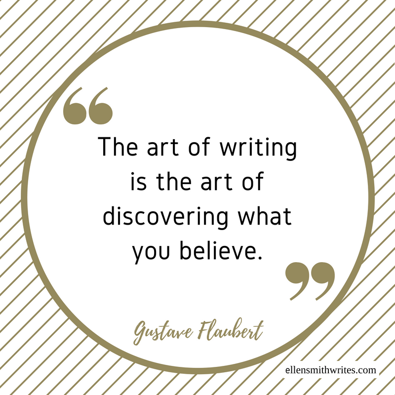 """The art of writing is the art of discovering what you believe."" Gustave Flaubert 
