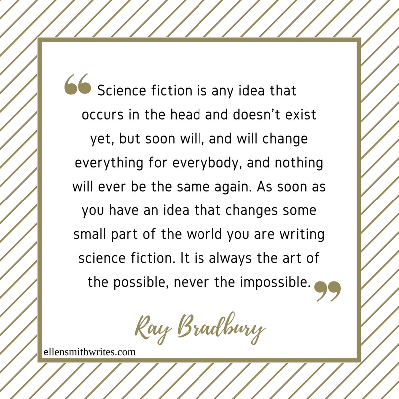 """Science fiction is any idea that occurs in the head and doesn't exist yet, but soon will, and will change everything for everybody, and nothing will ever be the same again. As soon as you have an idea that changes some small part of the world you are writing science fiction. It is always the art of the possible, never the impossible."" Ray Bradbury 