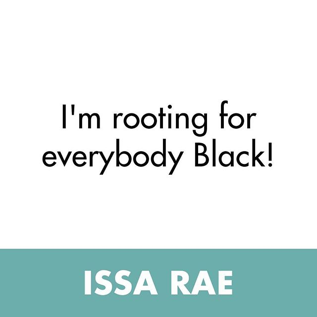 "Unapologetic and completely pro-Black ✊ ""I'M ROOTING FOR EVERYONE BLACK"" - @issarae"