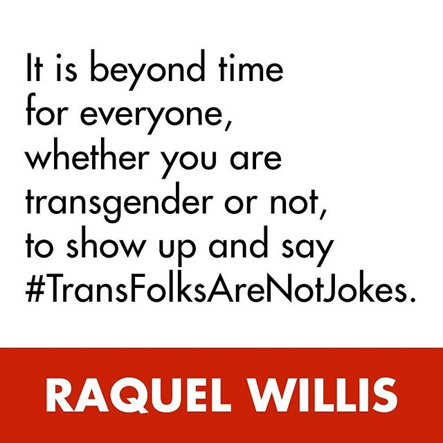 It is beyond time for everyone, whether you are transgender or not to show up and say #transfolksarenotjokes.- @raquel_willis