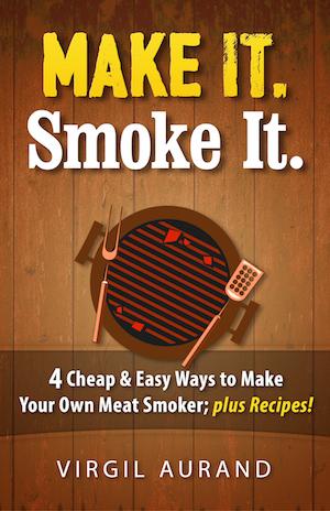 """Make It. Smoke It. - 4 Cheap & Easy Ways to make Your own Meat Smoker; plus Recipes!"""