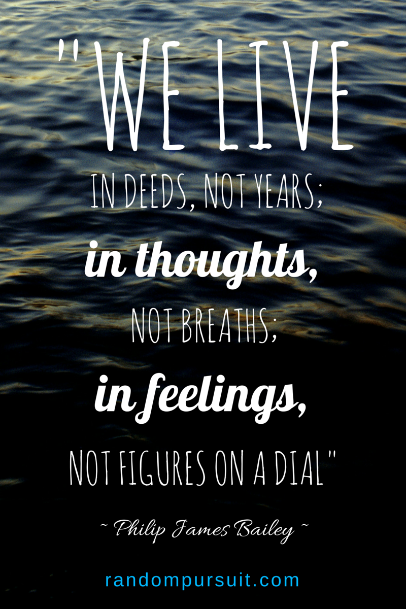 We live in deeds, not years; in thoughts,