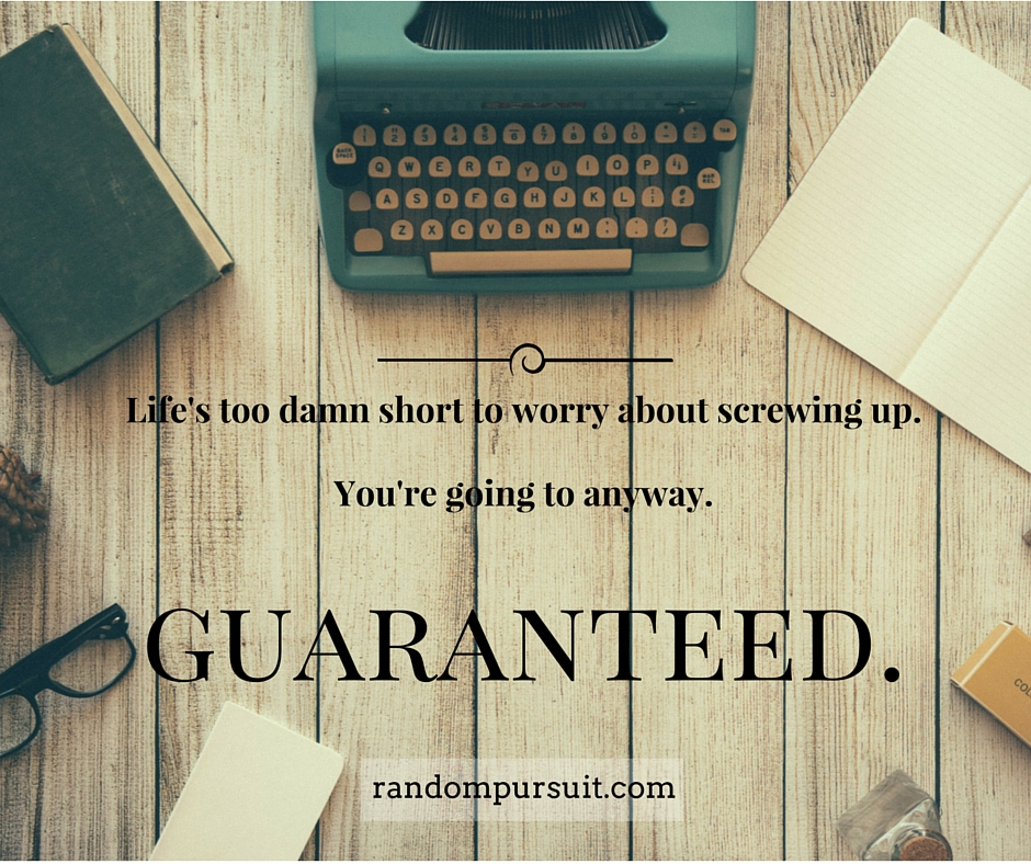 Life's too damn short to worry about screwing up.