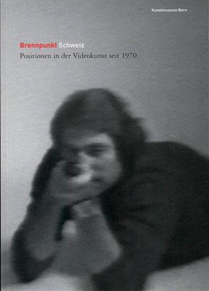 Brennpunkt Schweiz - Positionen in der Videokunst seit 1970 2005