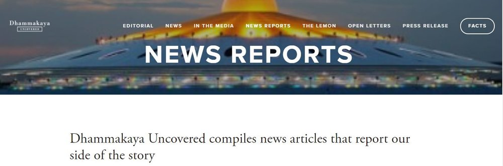 Check out Dhammakaya Uncovered's newest section. For those who don't think the weight of our content is good enough, we have taken the liberty of compiling a list of news articles from several reputable news outlets whose journalists had the courage to report on what's really going on with the Dhammakaya case. See our section on News Reports on the vertical or click here.