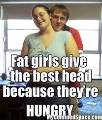 Fat chicks give better head because they're always hungry.jpg