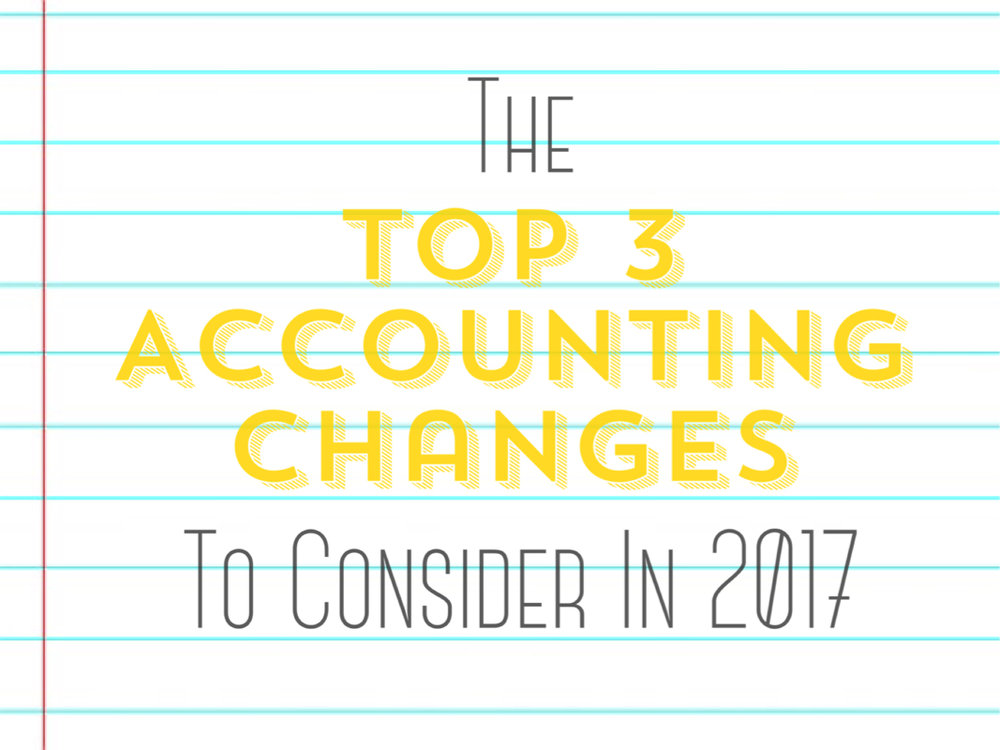 The Top 3 Accounting Changes to Consider in 2017