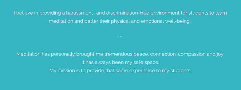 I believe in providing a harassment- and discrimination-free environment for students to learn meditation and better their physical and emotional well-being. ___The practice of meditation has personally brought me tr.png