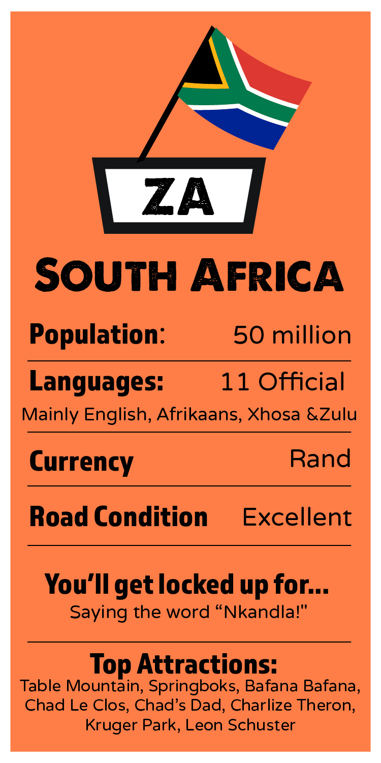 """SOUTH AFRICA    Population: 50 million  Languages: 11 Official. Mostly English, Afrikaans, Xhosa and Zulu.  Currency: Rand  Road Condition: Excellent  I'll get locked up for: Saying the word """"Nkandla!""""   Top Attractions: Table Mountain, Springboks, Bafana Bafana, Chad Le Clos, Chad's Dad, Charlize Theron, Kruger Park,Leon Schuster"""