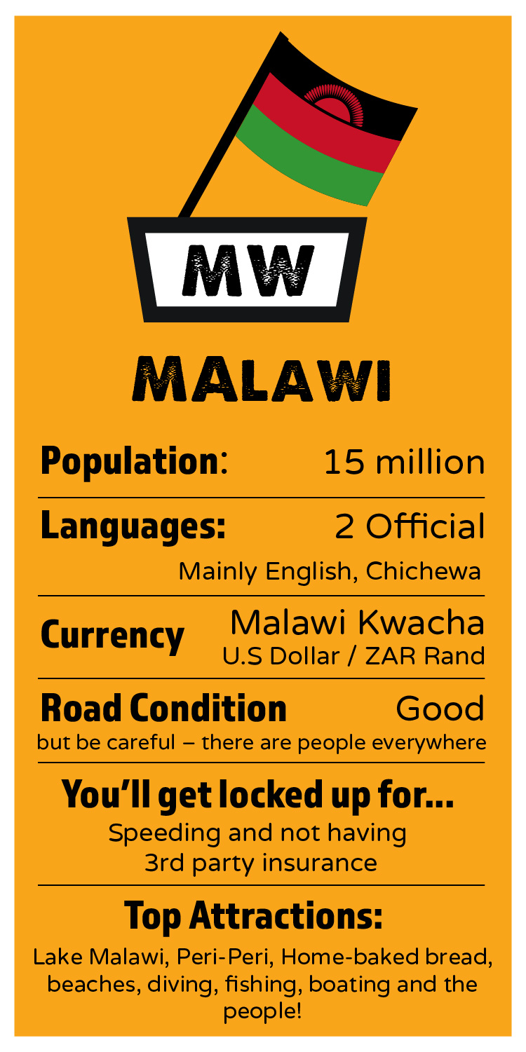MALAWI    Population:  15 million  Languages:  2 Official, mainly English, Chichewa  Currency:  Malawi Kwacha / U.S Dollar / SA Rand  Which side of the road:  Left  Road Condition:  Good... but be careful, because there are people everywhere.  I'll get locked up for:  speeding and not having 3rd party insurance.   Top Attractions:  Lake Malawi, Peri-Peri, Home-baked bread, beaches, diving, fishing, boating and the people!