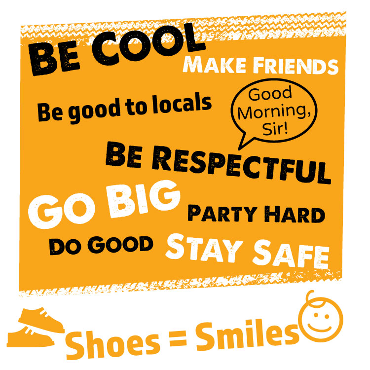 """Be Cool,Make Friends, Be good to locals, be respectful """"Good Morning Sir""""  Go Big, Party Hard, Do Good, Stay Safe  Shoes = Smiles"""
