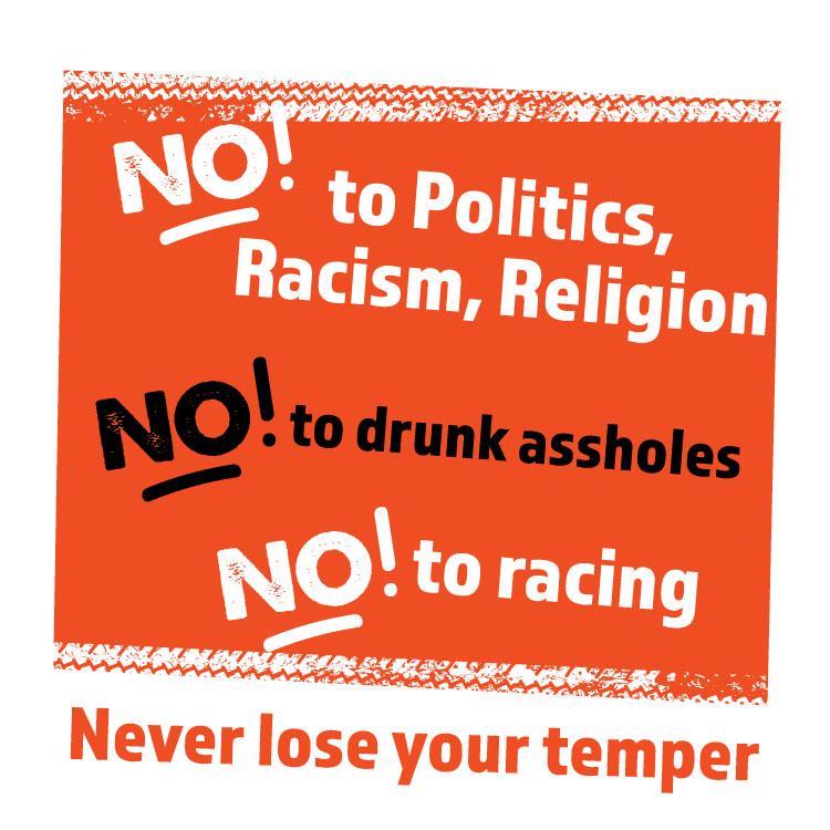 No to Politics,Racism,Religion  No to drunk assholes, No racing, Never lose your temper,