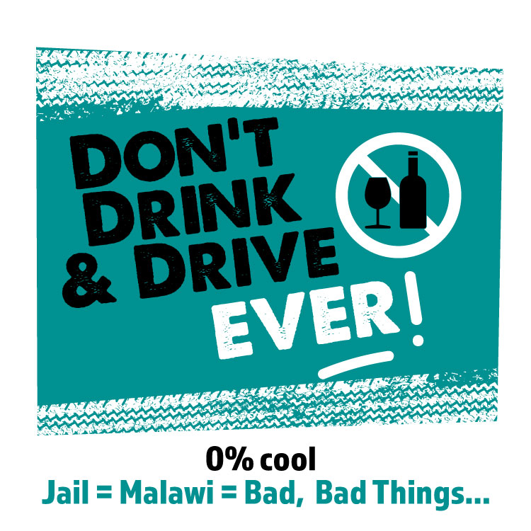 No Drink & Drive. EVER.  0% cool. Jail = Malawi = Bad. Bad Things.