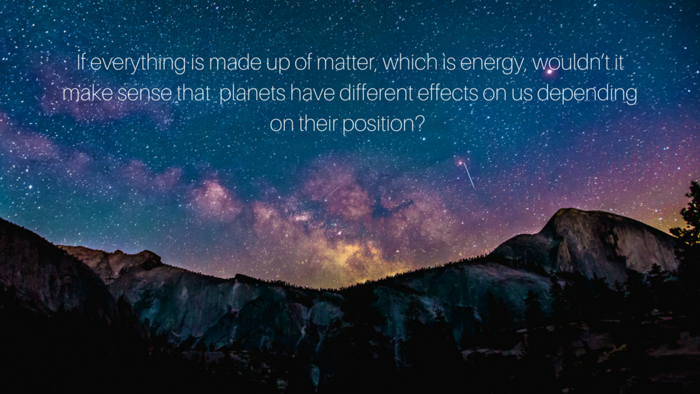 If everything is made up of matter, which is energy, wouldn't it make sense that planets have different effects on us depending on their position_.png