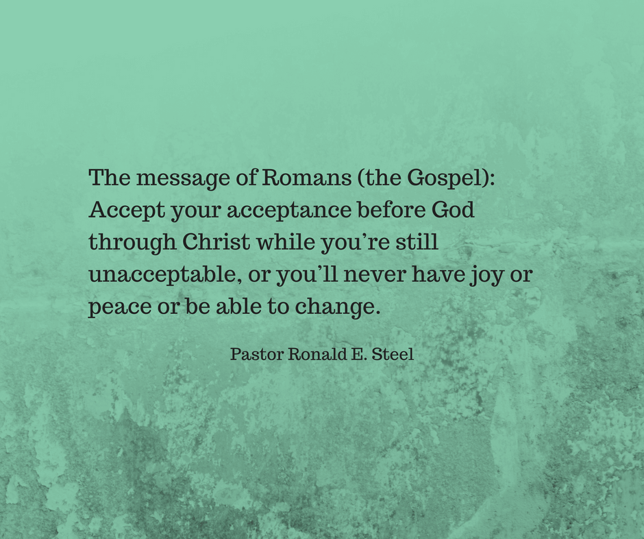 Romans 8:1-4  The message of Romans (the Gospel): Accept your acceptance before God through Christ while you're still unacceptable, or you'll never have joy or peace or be able to change.