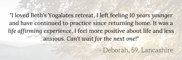 %22I loved the Yogalates retreat. Beth empowered me to physically and mentally get my body to do things, I didn't believe I could. I left feeling 10 years younger and have continued to practice since returning home. It-4.png