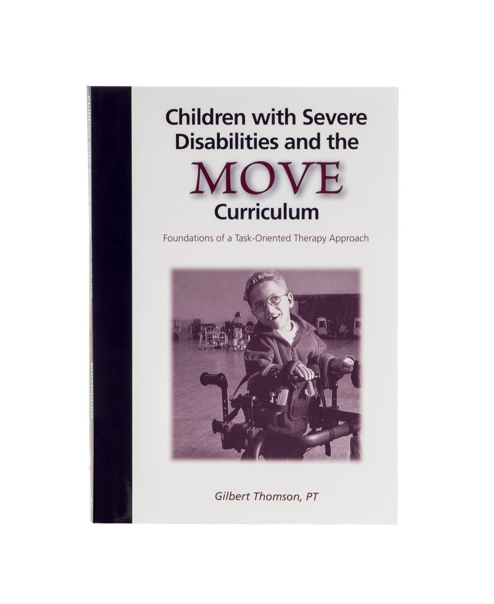Children with Severe Disabilities and the MOVE Curriculum    $25.00      A professional reference book for physical therapists, occupational therapists, and special education teachers working with children with severe disabilities. A major premise of the book is the MOVE Program which provides a practical framework to implement many concepts from the motor control/motor learning literature for the population of children with severe disabilities.