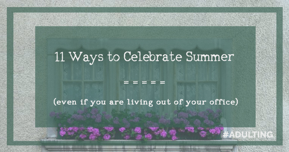 11 Ways to Celebrate Summer - Even if you are Living Out of Your Office