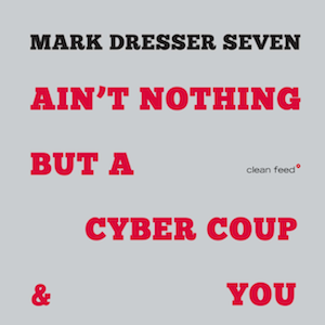 Mark Dresser Seven - Ain't Nothing But a Cyber Coup & You