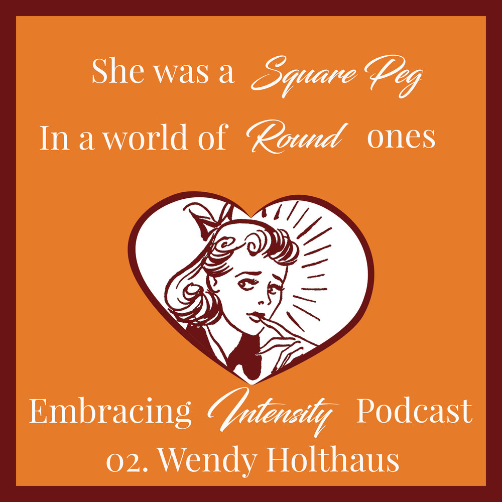 She was a square peg in a world of round ones. Embracing Intensity Podcast ep. 02 with Wendy Holthaus